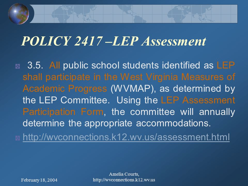 February 18, 2004 Amelia Courts, http://wvconnections.k12.wv.us POLICY 2417 –LEP Assessment 3.4. Each county shall annually address classroom and asse