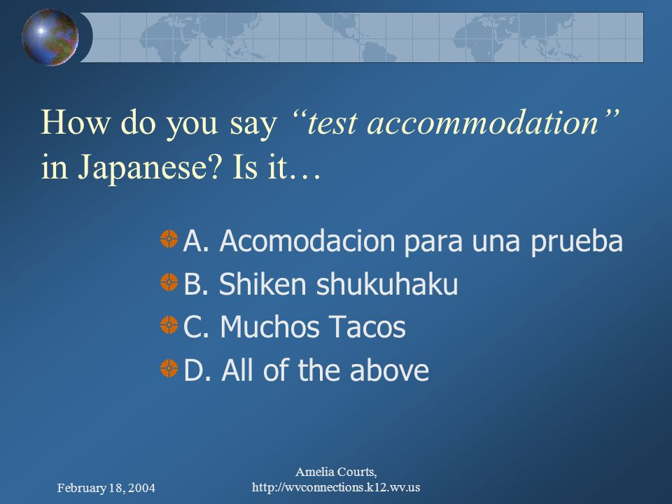 February 18, 2004 Amelia Courts, http://wvconnections.k12.wv.us QUIZ – How do you say test accommodation in Japanese? Is it…