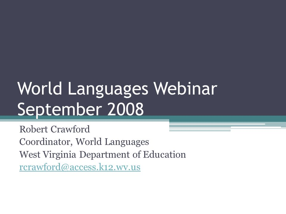 World Languages Webinar September 2008 Robert Crawford Coordinator, World Languages West Virginia Department of Education rcrawford@access.k12.wv.us