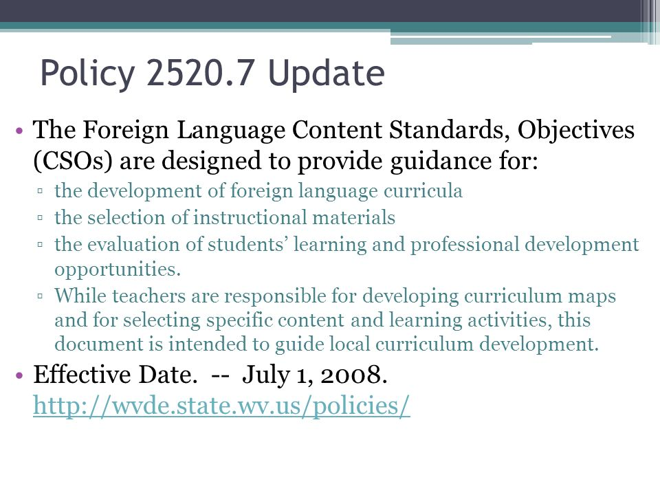 Policy 2520.7 Update The Foreign Language Content Standards, Objectives (CSOs) are designed to provide guidance for: the development of foreign language curricula the selection of instructional materials the evaluation of students learning and professional development opportunities.