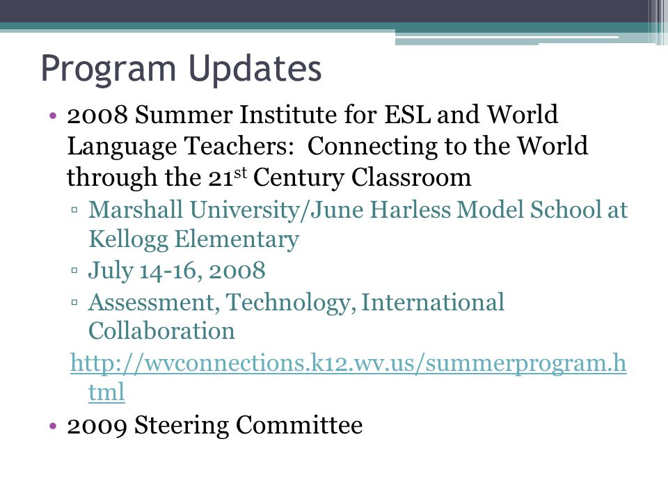 Program Updates 2008 Summer Institute for ESL and World Language Teachers: Connecting to the World through the 21 st Century Classroom Marshall University/June Harless Model School at Kellogg Elementary July 14-16, 2008 Assessment, Technology, International Collaboration http://wvconnections.k12.wv.us/summerprogram.h tml 2009 Steering Committee