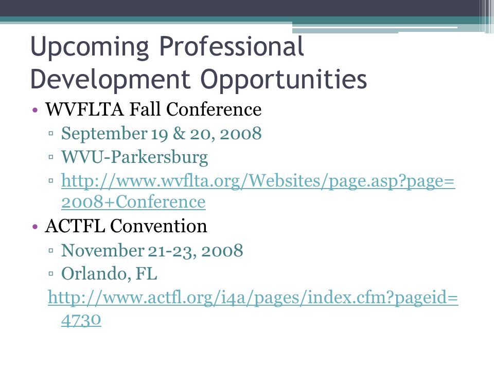 Upcoming Professional Development Opportunities WVFLTA Fall Conference September 19 & 20, 2008 WVU-Parkersburg http://www.wvflta.org/Websites/page.asp page= 2008+Conferencehttp://www.wvflta.org/Websites/page.asp page= 2008+Conference ACTFL Convention November 21-23, 2008 Orlando, FL http://www.actfl.org/i4a/pages/index.cfm pageid= 4730