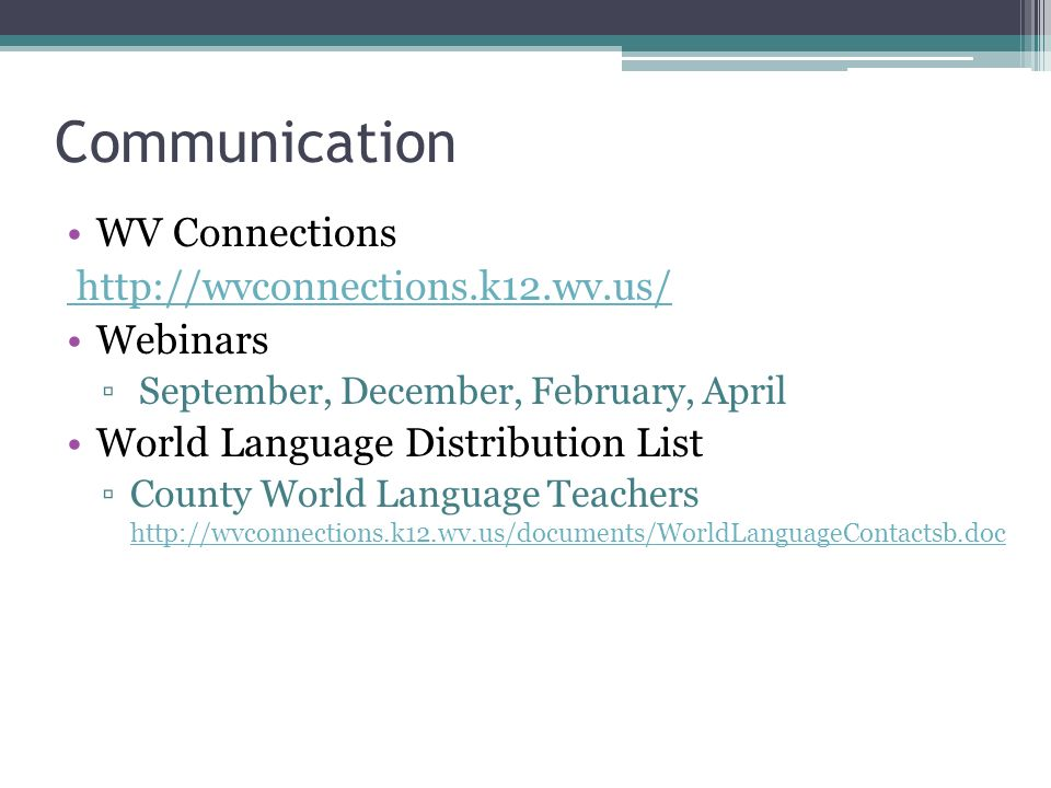 Communication WV Connections http://wvconnections.k12.wv.us/ Webinars September, December, February, April World Language Distribution List County World Language Teachers http://wvconnections.k12.wv.us/documents/WorldLanguageContactsb.doc http://wvconnections.k12.wv.us/documents/WorldLanguageContactsb.doc