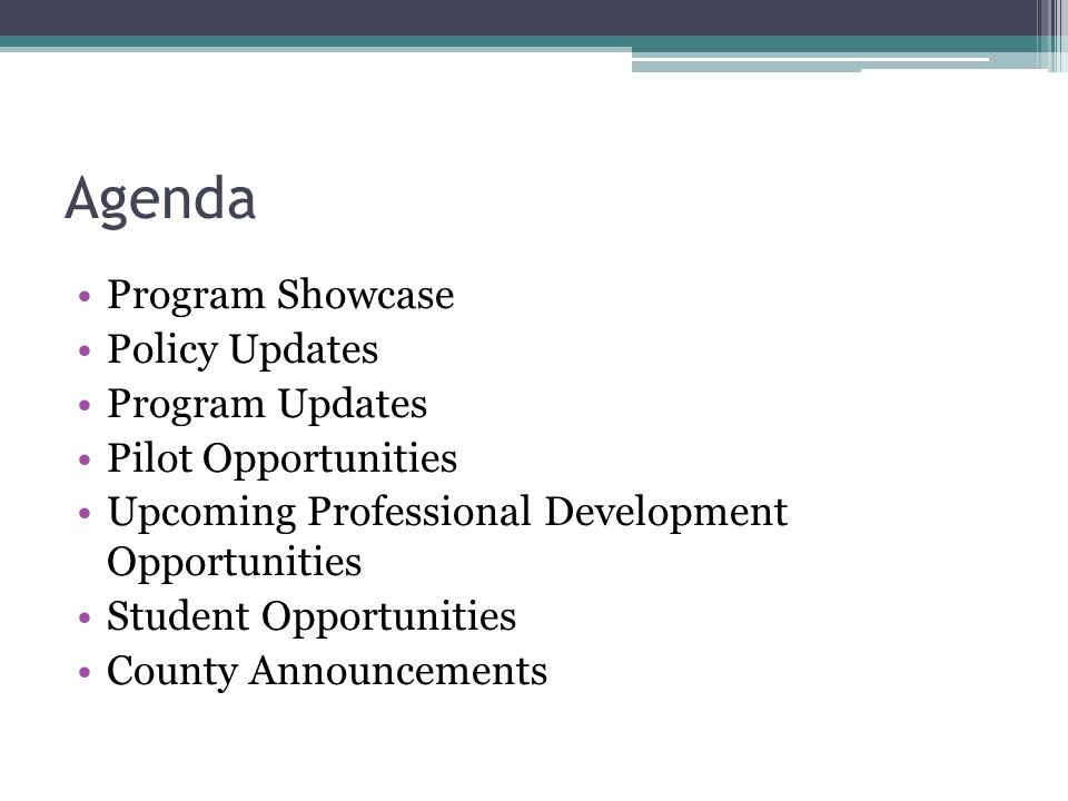 Agenda Program Showcase Policy Updates Program Updates Pilot Opportunities Upcoming Professional Development Opportunities Student Opportunities County Announcements