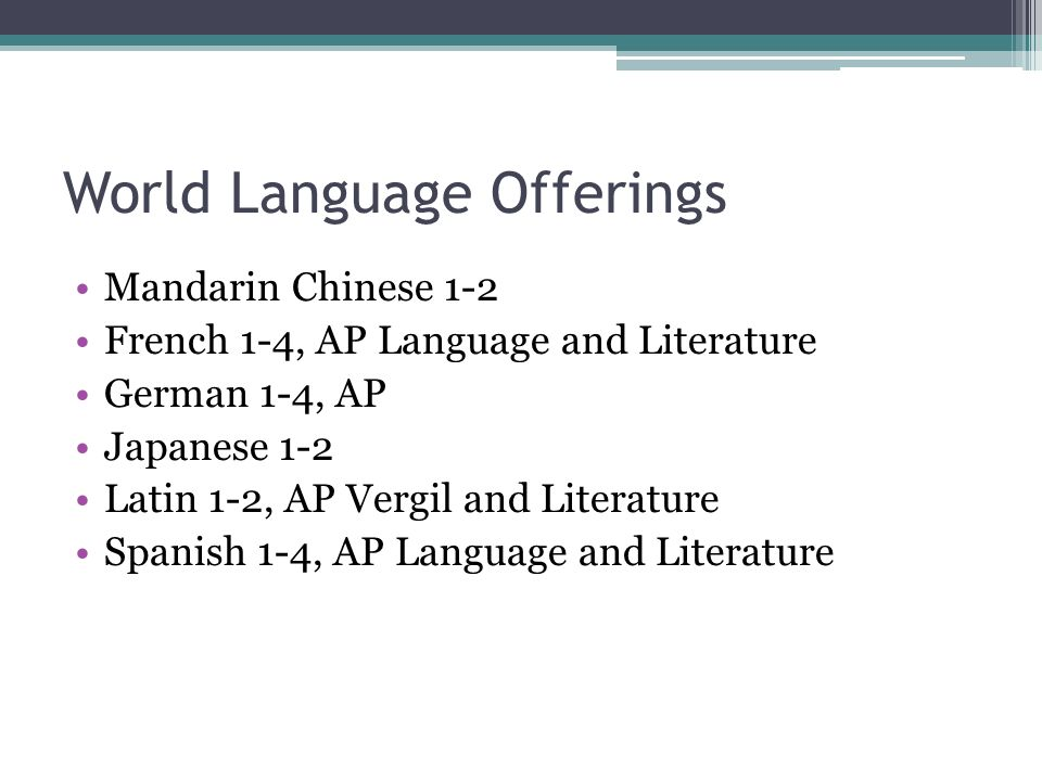 World Language Offerings Mandarin Chinese 1-2 French 1-4, AP Language and Literature German 1-4, AP Japanese 1-2 Latin 1-2, AP Vergil and Literature Spanish 1-4, AP Language and Literature