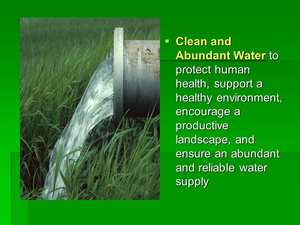 Clean and Abundant Water to protect human health, support a healthy environment, encourage a productive landscape, and ensure an abundant and reliable
