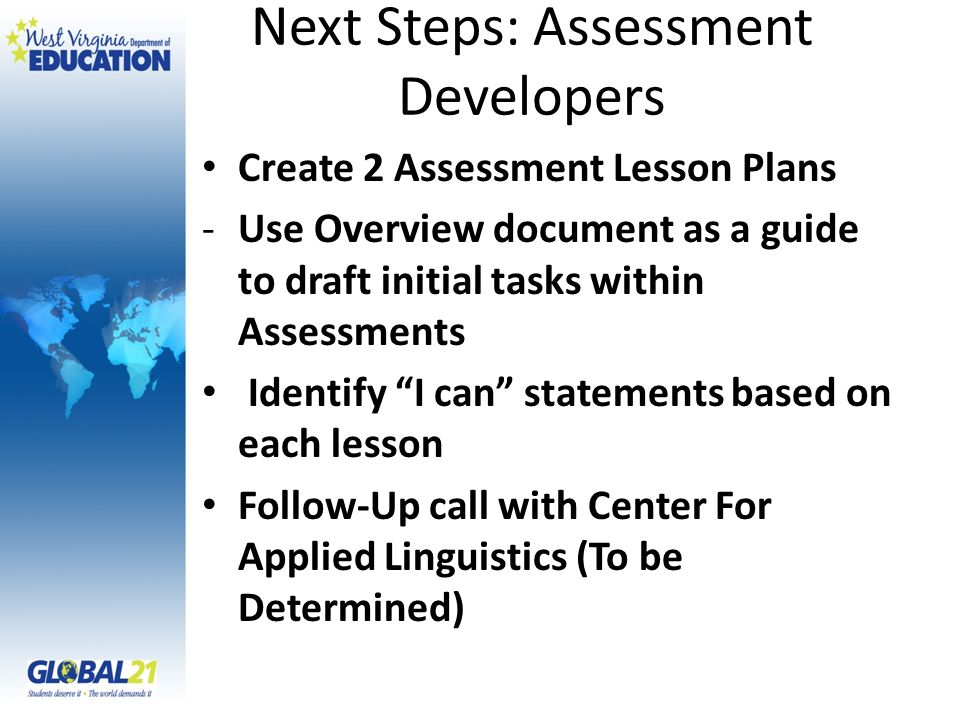 Create 2 Assessment Lesson Plans -Use Overview document as a guide to draft initial tasks within Assessments Identify I can statements based on each lesson Follow-Up call with Center For Applied Linguistics (To be Determined) Next Steps: Assessment Developers