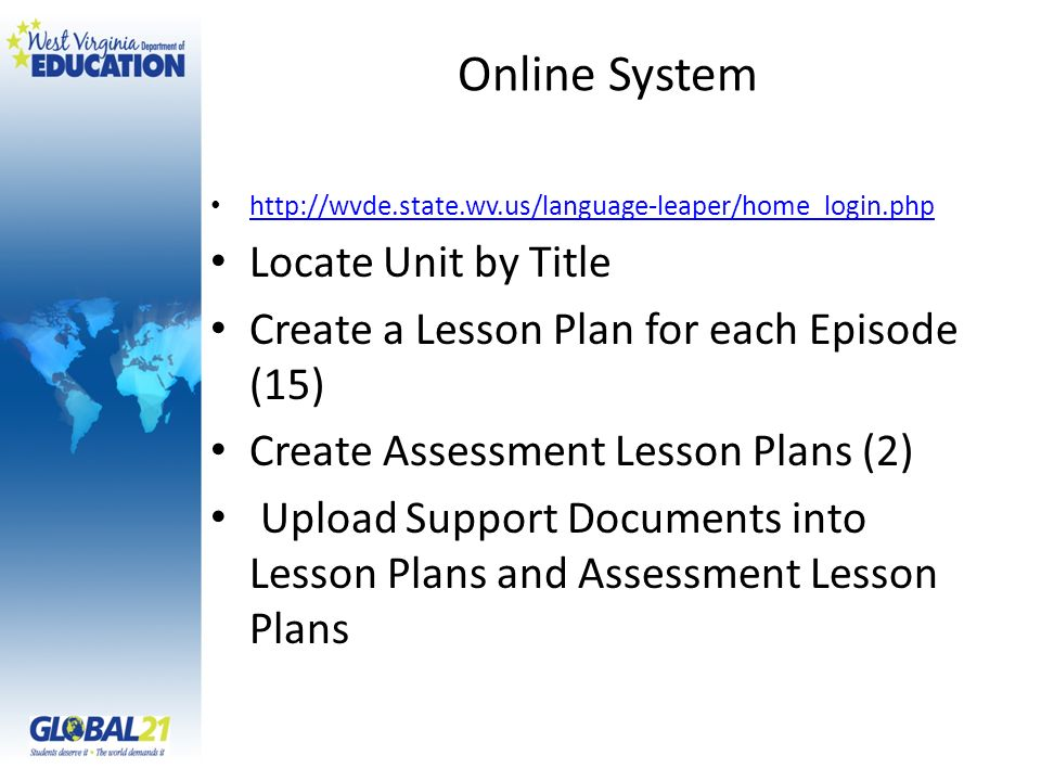 Online System http://wvde.state.wv.us/language-leaper/home_login.php Locate Unit by Title Create a Lesson Plan for each Episode (15) Create Assessment Lesson Plans (2) Upload Support Documents into Lesson Plans and Assessment Lesson Plans