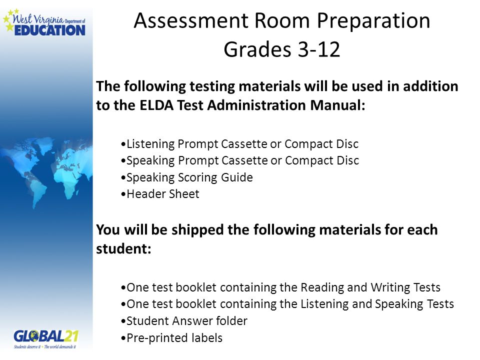 The following testing materials will be used in addition to the ELDA Test Administration Manual: Listening Prompt Cassette or Compact Disc Speaking Prompt Cassette or Compact Disc Speaking Scoring Guide Header Sheet You will be shipped the following materials for each student: One test booklet containing the Reading and Writing Tests One test booklet containing the Listening and Speaking Tests Student Answer folder Pre-printed labels Assessment Room Preparation Grades 3-12