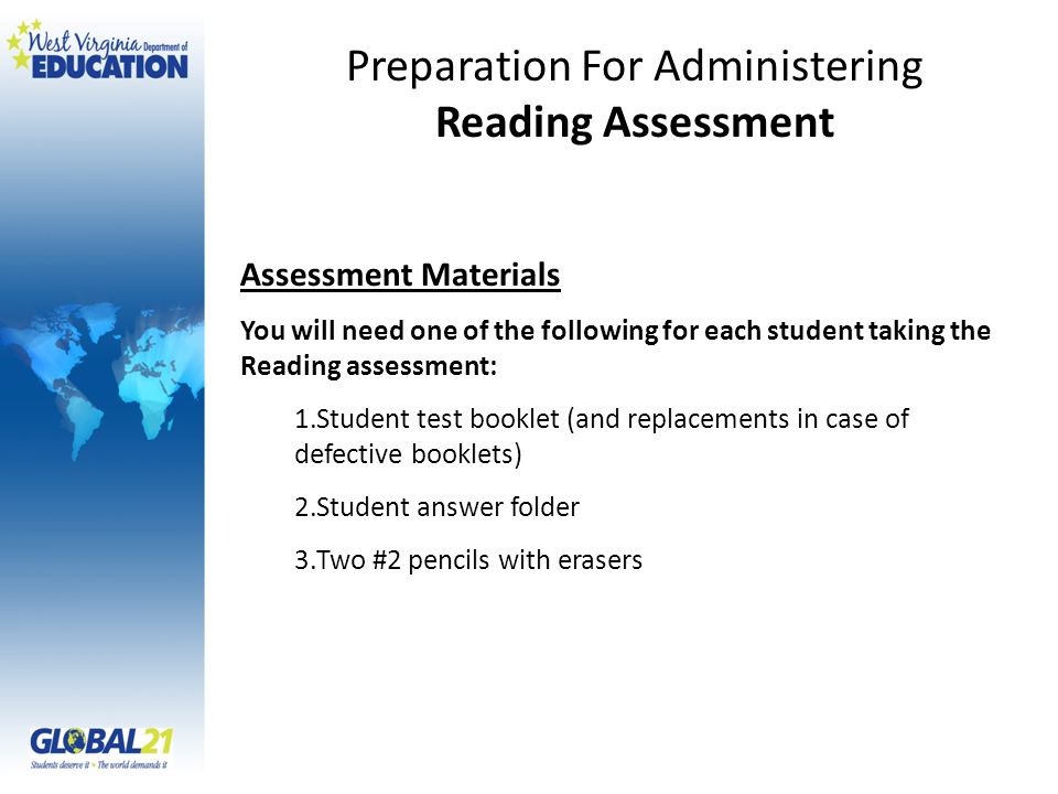 Assessment Materials You will need one of the following for each student taking the Reading assessment: 1.Student test booklet (and replacements in case of defective booklets) 2.Student answer folder 3.Two #2 pencils with erasers Preparation For Administering Reading Assessment