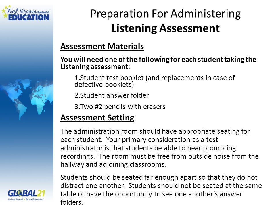 Assessment Materials You will need one of the following for each student taking the Listening assessment: 1.Student test booklet (and replacements in case of defective booklets) 2.Student answer folder 3.Two #2 pencils with erasers Assessment Setting The administration room should have appropriate seating for each student.