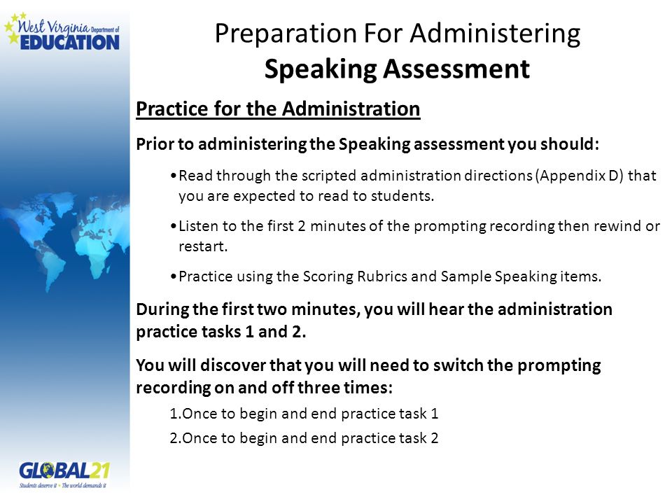 Practice for the Administration Prior to administering the Speaking assessment you should: Read through the scripted administration directions (Appendix D) that you are expected to read to students.