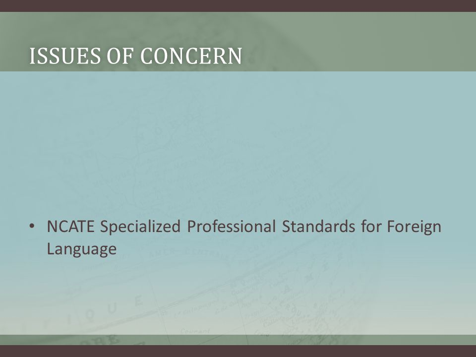 ISSUES OF CONCERNISSUES OF CONCERN NCATE Specialized Professional Standards for Foreign Language