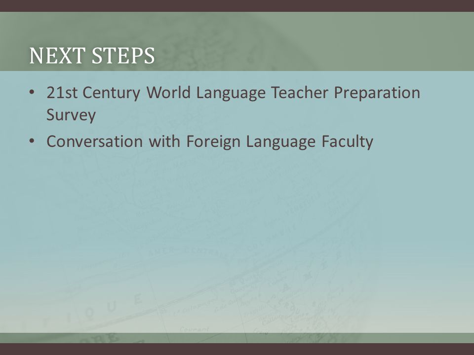 NEXT STEPSNEXT STEPS 21st Century World Language Teacher Preparation Survey Conversation with Foreign Language Faculty