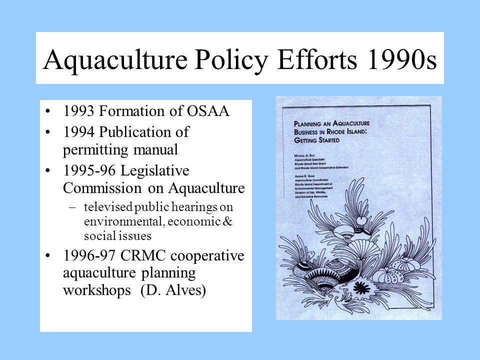 Aquaculture Policy Efforts 1990s 1993 Formation of OSAA 1994 Publication of permitting manual 1995-96 Legislative Commission on Aquaculture –televised