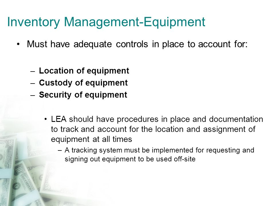 Inventory Management-Equipment Must have adequate controls in place to account for: –Location of equipment –Custody of equipment –Security of equipmen