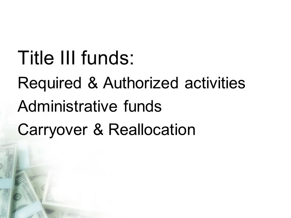 Title III funds: Required & Authorized activities Administrative funds Carryover & Reallocation
