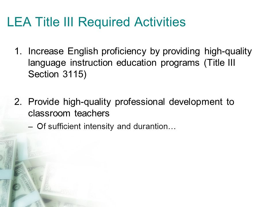 LEA Title III Required Activities 1.Increase English proficiency by providing high-quality language instruction education programs (Title III Section 3115) 2.Provide high-quality professional development to classroom teachers –Of sufficient intensity and durantion…