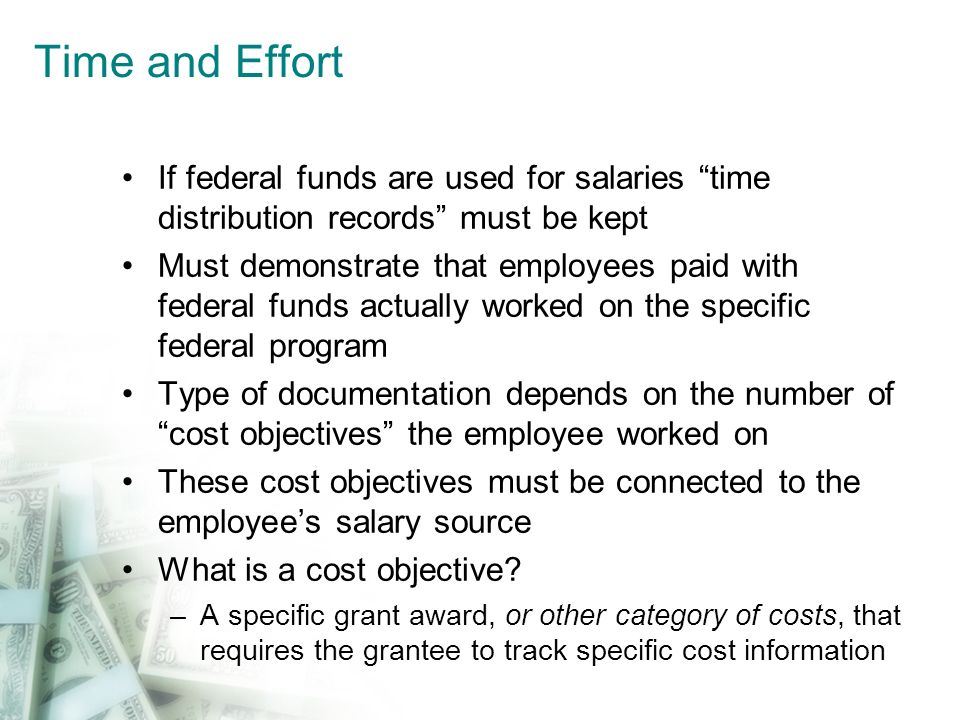 Time and Effort If federal funds are used for salaries time distribution records must be kept Must demonstrate that employees paid with federal funds