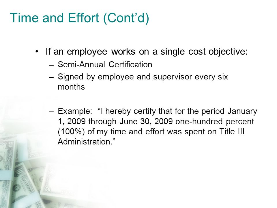 Time and Effort (Contd) If an employee works on a single cost objective: –Semi-Annual Certification –Signed by employee and supervisor every six month