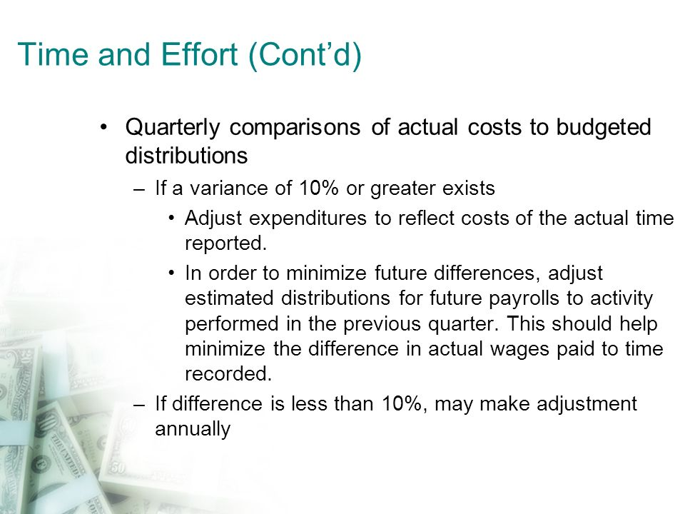 Time and Effort (Contd) Quarterly comparisons of actual costs to budgeted distributions –If a variance of 10% or greater exists Adjust expenditures to