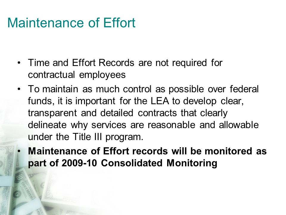 Maintenance of Effort Time and Effort Records are not required for contractual employees To maintain as much control as possible over federal funds, it is important for the LEA to develop clear, transparent and detailed contracts that clearly delineate why services are reasonable and allowable under the Title III program.