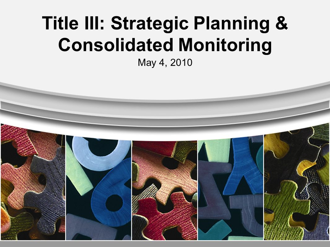 Title III: Strategic Planning & Consolidated Monitoring May 4, 2010