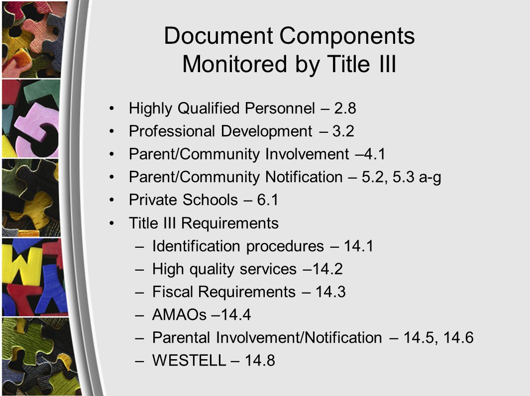 Document Components Monitored by Title III Highly Qualified Personnel – 2.8 Professional Development – 3.2 Parent/Community Involvement –4.1 Parent/Community Notification – 5.2, 5.3 a-g Private Schools – 6.1 Title III Requirements –Identification procedures – 14.1 –High quality services –14.2 –Fiscal Requirements – 14.3 –AMAOs –14.4 –Parental Involvement/Notification – 14.5, 14.6 –WESTELL – 14.8