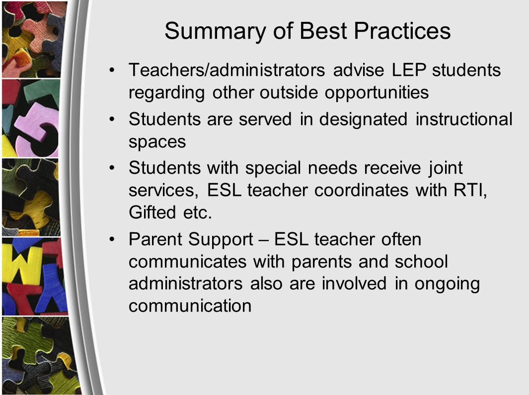Summary of Best Practices Teachers/administrators advise LEP students regarding other outside opportunities Students are served in designated instructional spaces Students with special needs receive joint services, ESL teacher coordinates with RTI, Gifted etc.