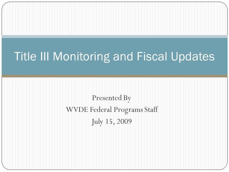 Presented By WVDE Federal Programs Staff July 15, 2009 Title III Monitoring and Fiscal Updates