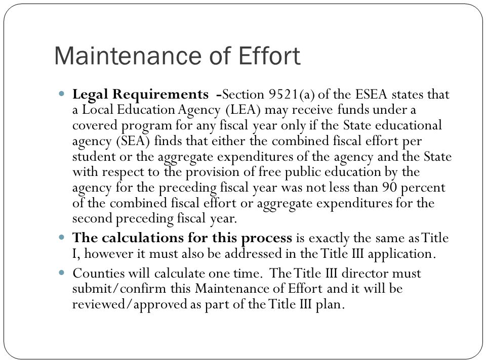 Maintenance of Effort Legal Requirements -Section 9521(a) of the ESEA states that a Local Education Agency (LEA) may receive funds under a covered program for any fiscal year only if the State educational agency (SEA) finds that either the combined fiscal effort per student or the aggregate expenditures of the agency and the State with respect to the provision of free public education by the agency for the preceding fiscal year was not less than 90 percent of the combined fiscal effort or aggregate expenditures for the second preceding fiscal year.