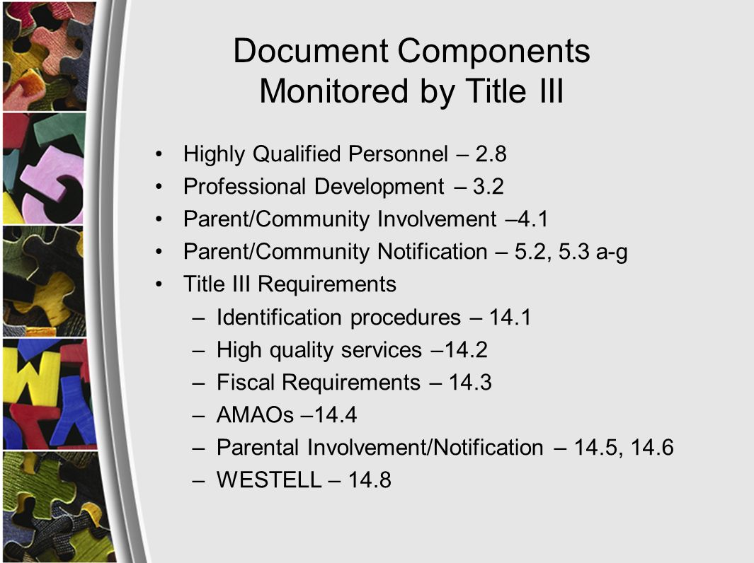Document Components Monitored by Title III Highly Qualified Personnel – 2.8 Professional Development – 3.2 Parent/Community Involvement –4.1 Parent/Community Notification – 5.2, 5.3 a-g Title III Requirements –Identification procedures – 14.1 –High quality services –14.2 –Fiscal Requirements – 14.3 –AMAOs –14.4 –Parental Involvement/Notification – 14.5, 14.6 –WESTELL – 14.8