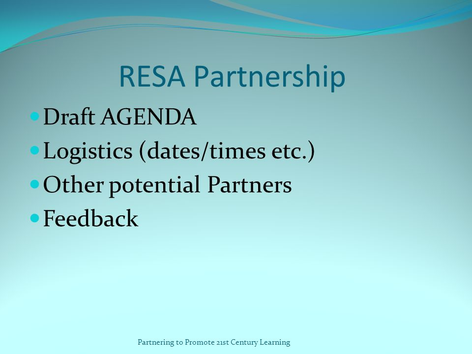 RESA Partnership Draft AGENDA Logistics (dates/times etc.) Other potential Partners Feedback Partnering to Promote 21st Century Learning