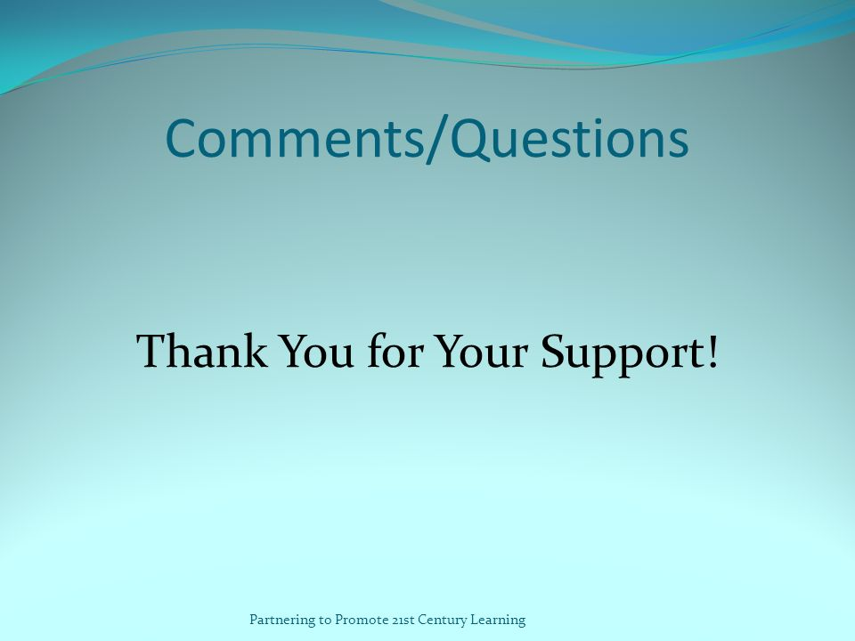 Comments/Questions Thank You for Your Support! Partnering to Promote 21st Century Learning