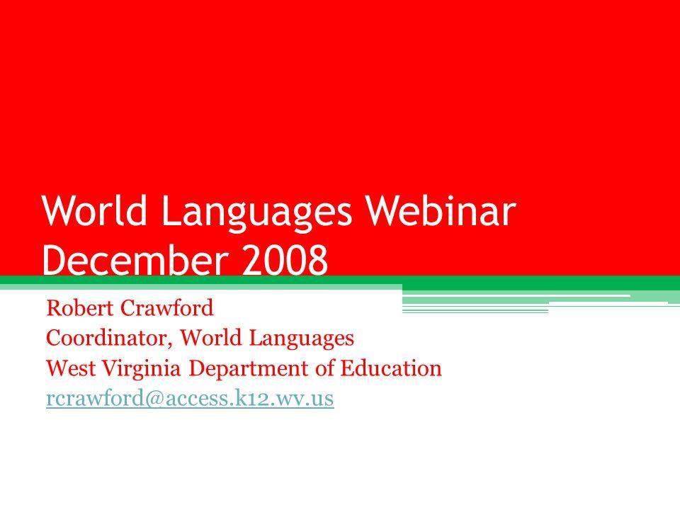 World Languages Webinar December 2008 Robert Crawford Coordinator, World Languages West Virginia Department of Education rcrawford@access.k12.wv.us