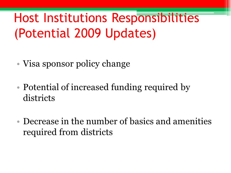 Host Institutions Responsibilities (Potential 2009 Updates) Visa sponsor policy change Potential of increased funding required by districts Decrease i