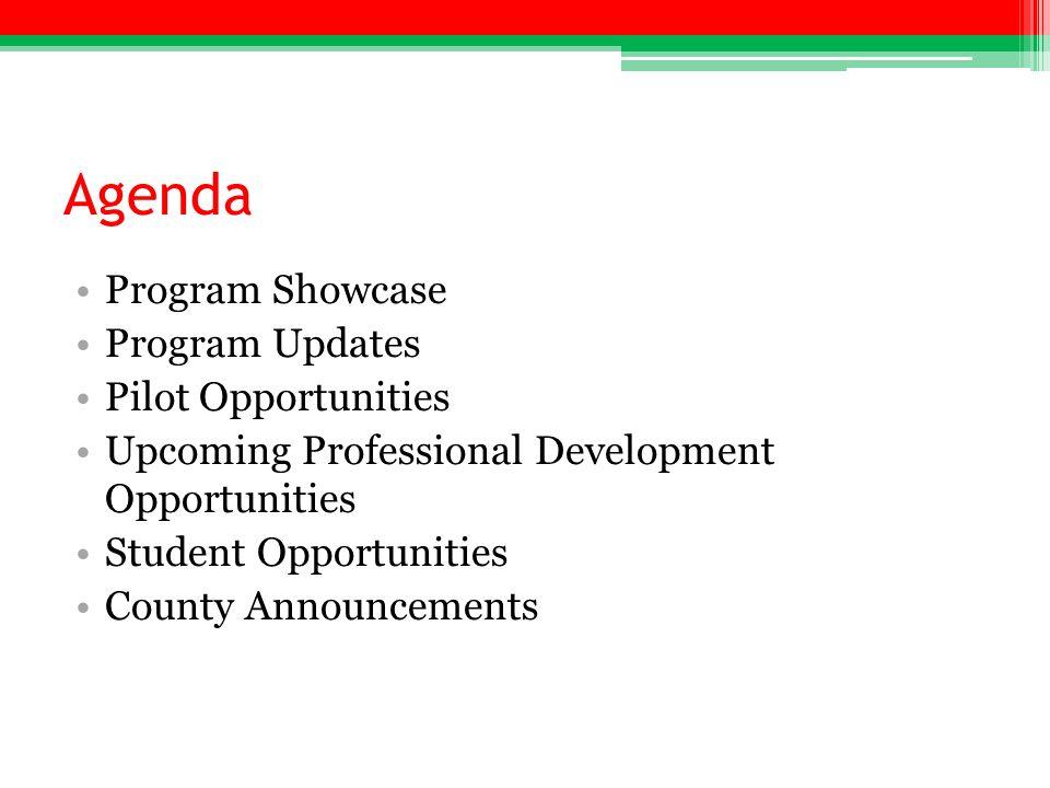 Agenda Program Showcase Program Updates Pilot Opportunities Upcoming Professional Development Opportunities Student Opportunities County Announcements