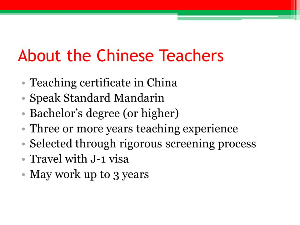 About the Chinese Teachers Teaching certificate in China Speak Standard Mandarin Bachelors degree (or higher) Three or more years teaching experience Selected through rigorous screening process Travel with J-1 visa May work up to 3 years