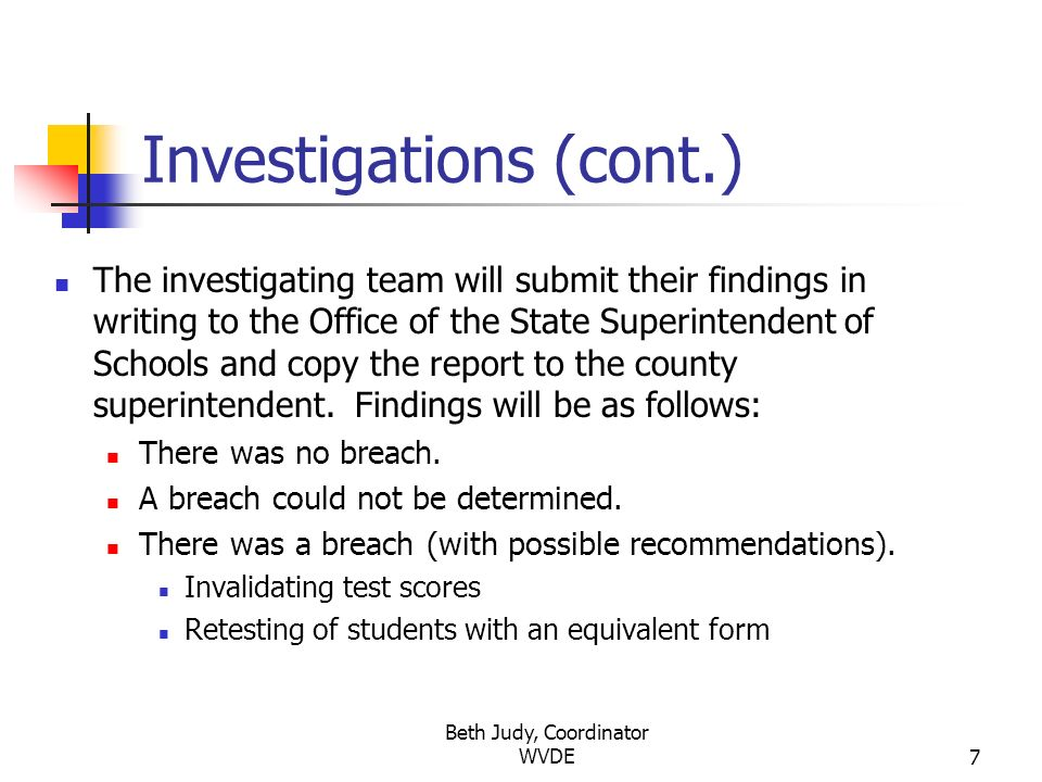 Beth Judy, Coordinator WVDE7 Investigations (cont.) The investigating team will submit their findings in writing to the Office of the State Superintendent of Schools and copy the report to the county superintendent.