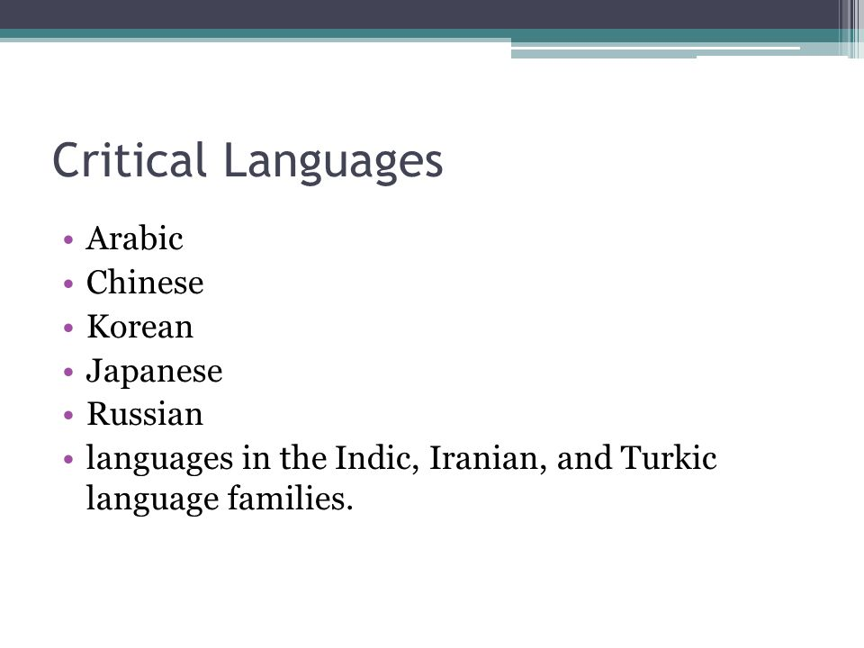 Critical Languages Arabic Chinese Korean Japanese Russian languages in the Indic, Iranian, and Turkic language families.