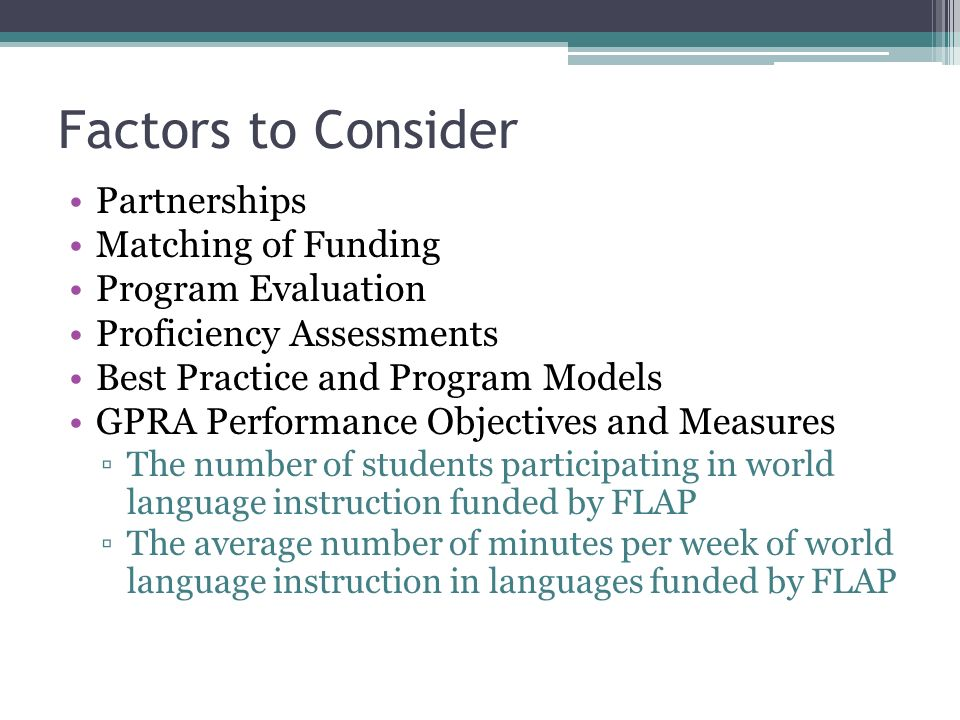 Factors to Consider Partnerships Matching of Funding Program Evaluation Proficiency Assessments Best Practice and Program Models GPRA Performance Objectives and Measures The number of students participating in world language instruction funded by FLAP The average number of minutes per week of world language instruction in languages funded by FLAP