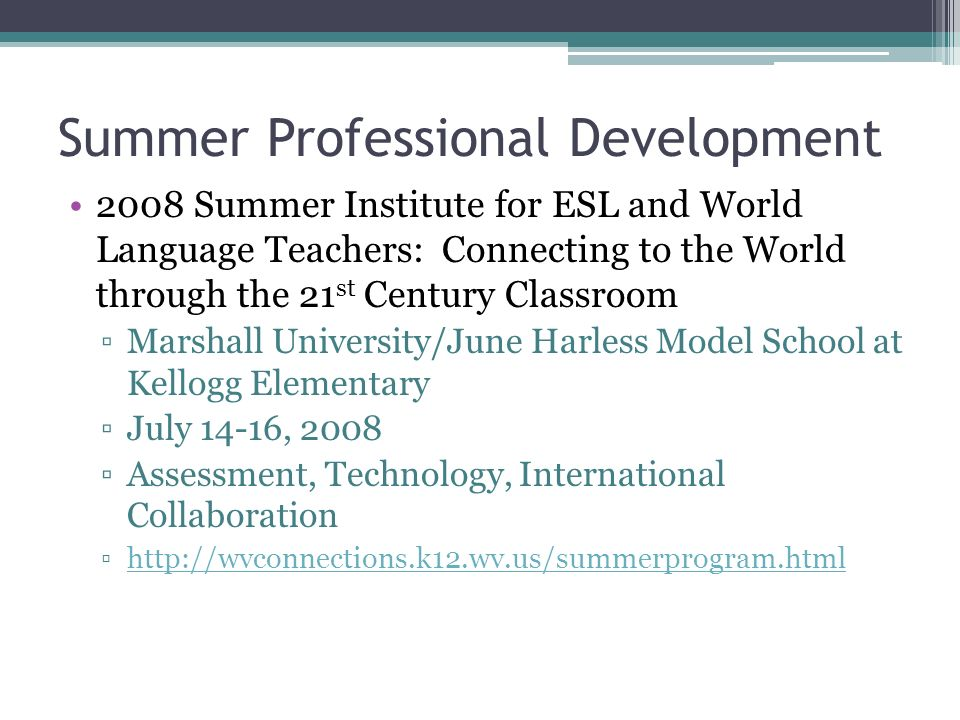 Summer Professional Development 2008 Summer Institute for ESL and World Language Teachers: Connecting to the World through the 21 st Century Classroom Marshall University/June Harless Model School at Kellogg Elementary July 14-16, 2008 Assessment, Technology, International Collaboration http://wvconnections.k12.wv.us/summerprogram.html