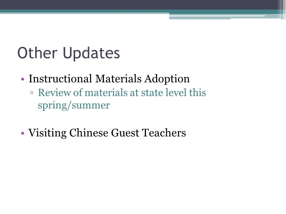 Other Updates Instructional Materials Adoption Review of materials at state level this spring/summer Visiting Chinese Guest Teachers