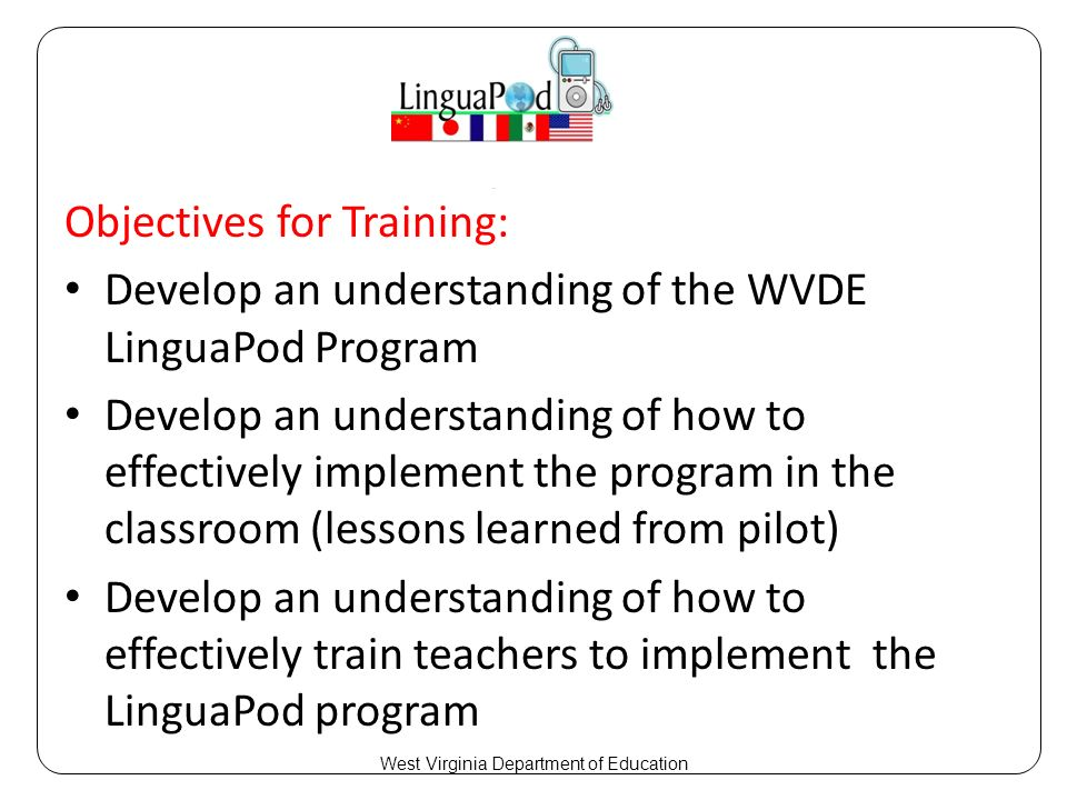 Objectives for Training: Develop an understanding of the WVDE LinguaPod Program Develop an understanding of how to effectively implement the program in the classroom (lessons learned from pilot) Develop an understanding of how to effectively train teachers to implement the LinguaPod program West Virginia Department of Education