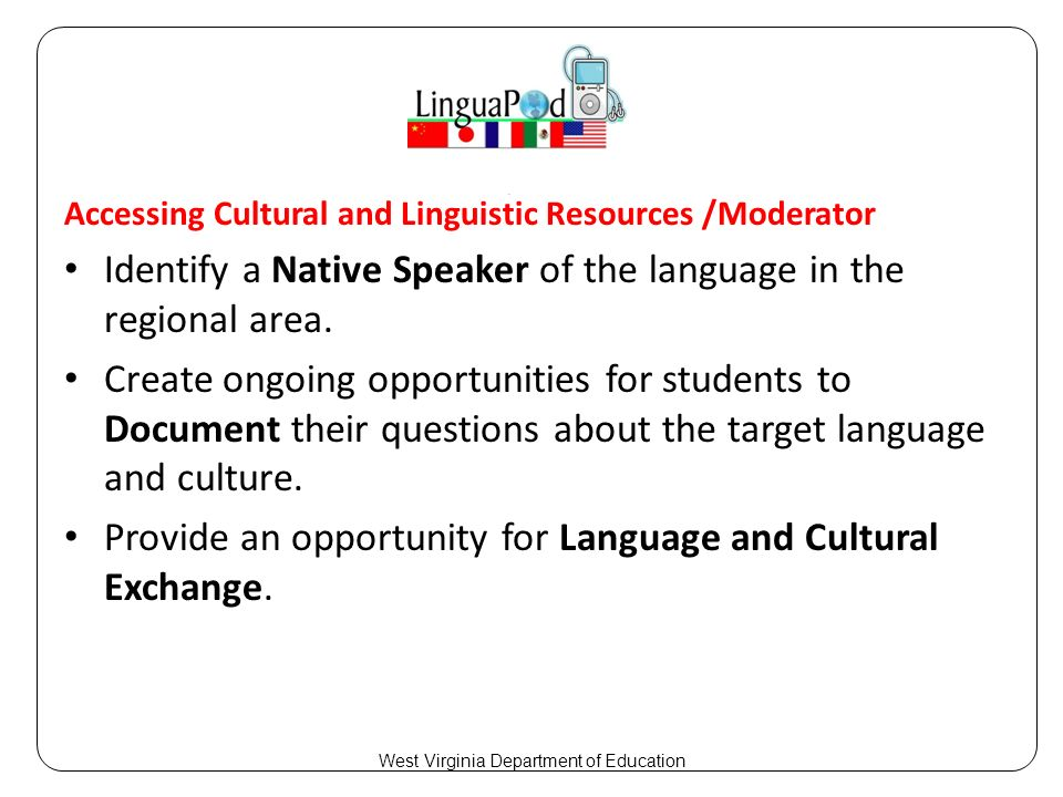 Accessing Cultural and Linguistic Resources /Moderator Identify a Native Speaker of the language in the regional area.