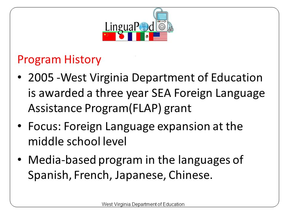 Program History 2005 -West Virginia Department of Education is awarded a three year SEA Foreign Language Assistance Program(FLAP) grant Focus: Foreign Language expansion at the middle school level Media-based program in the languages of Spanish, French, Japanese, Chinese.