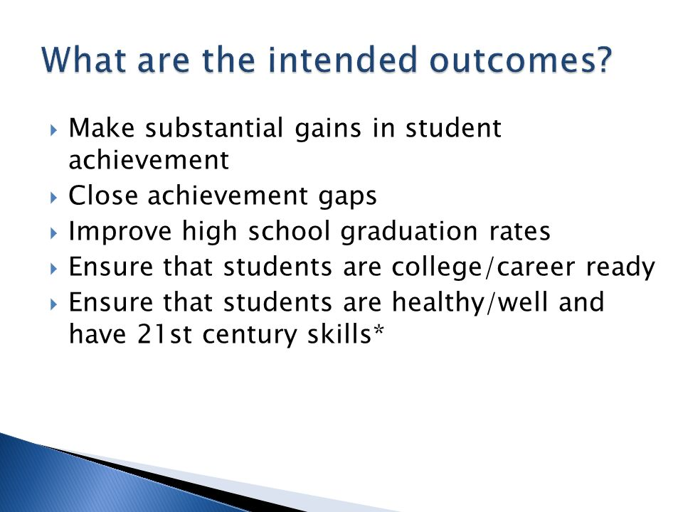 Make substantial gains in student achievement Close achievement gaps Improve high school graduation rates Ensure that students are college/career ready Ensure that students are healthy/well and have 21st century skills*
