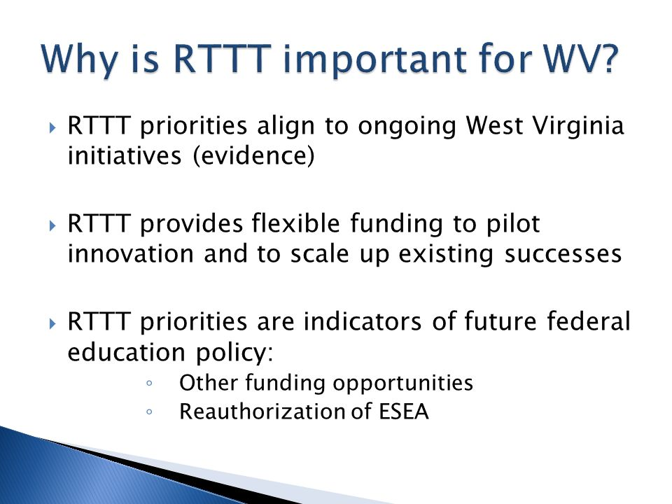 RTTT priorities align to ongoing West Virginia initiatives (evidence) RTTT provides flexible funding to pilot innovation and to scale up existing successes RTTT priorities are indicators of future federal education policy: Other funding opportunities Reauthorization of ESEA