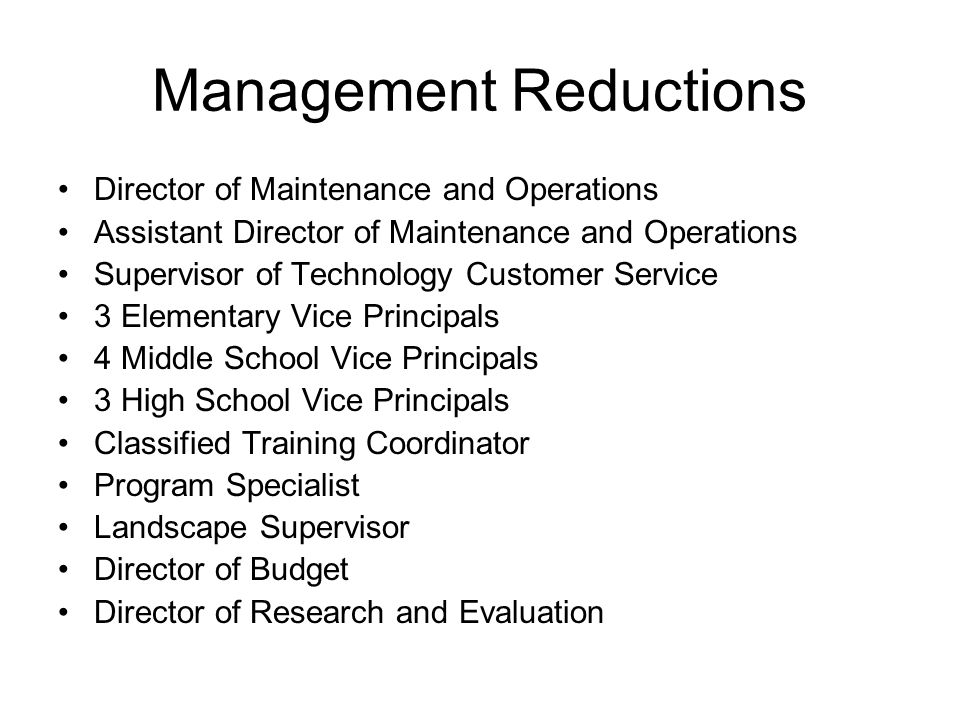 Management Reductions Director of Maintenance and Operations Assistant Director of Maintenance and Operations Supervisor of Technology Customer Service 3 Elementary Vice Principals 4 Middle School Vice Principals 3 High School Vice Principals Classified Training Coordinator Program Specialist Landscape Supervisor Director of Budget Director of Research and Evaluation