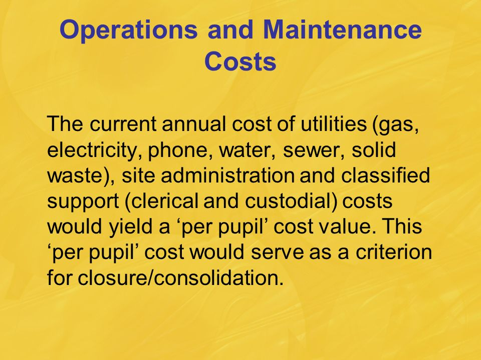 Operations and Maintenance Costs The current annual cost of utilities (gas, electricity, phone, water, sewer, solid waste), site administration and classified support (clerical and custodial) costs would yield a per pupil cost value.